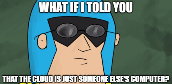Meme of Dev Man wearing sunglasses like Morpheus from the Matrix with a line that says 'What if I told you that the cloud is just someone else's computer?'